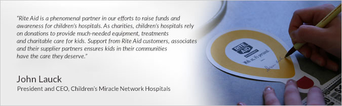 Rite Aid is a phenomenal partner in our efforts to raise funds and awareness for children's hospitals. As charities, children's hospitals rely on donations to provide much-needed equipment, treatments and charitable care for kids. Support from Rite Aid customers, associates and their supplier partners ensures kids in their communities have the care they deserve. John Lauck President and CEO, Childrens Miracle Network Hospitals